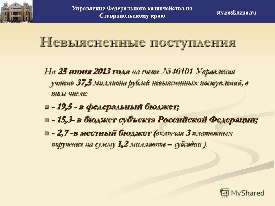 Невыясненные поступления На 25 июня 2013 года на счете 40101 Управления учтено 37,5 миллиона рублей невыясненных поступлений, в том числе: - 19,5 - в федеральный бюджет; - 19,5 - в федеральный бюджет; - 15,3- в бюджет субъекта Российской Федерации; -