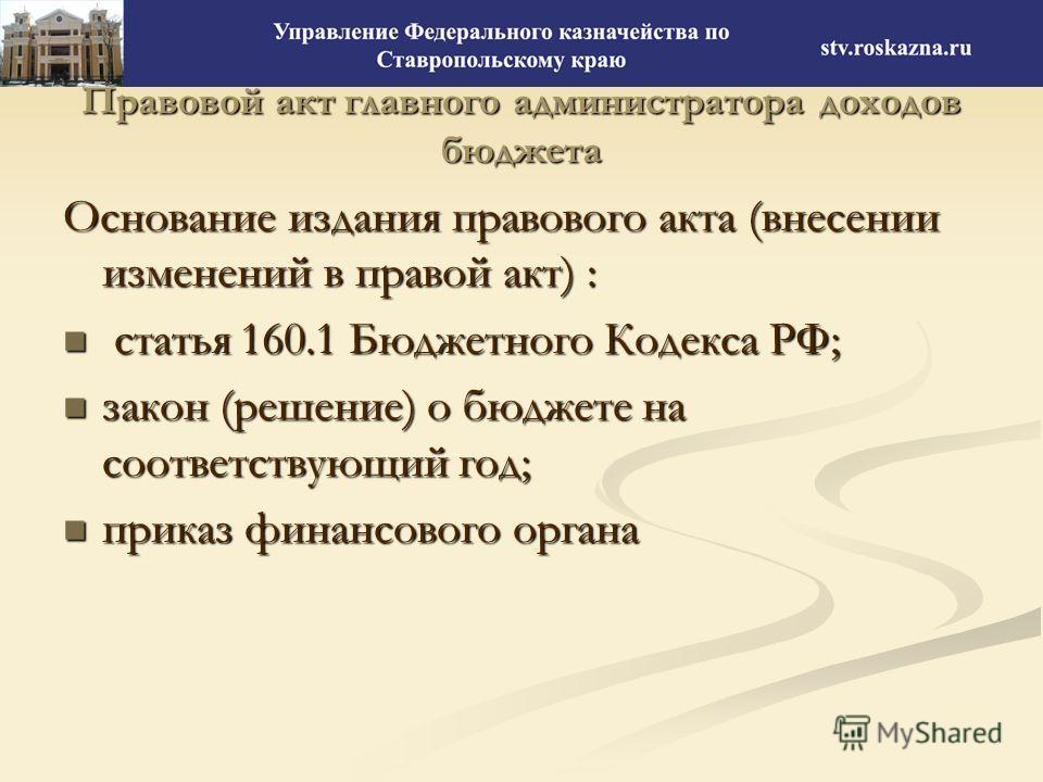 Правовой акт главного администратора доходов бюджета Основание издания правового акта (внесении изменений в правой акт) : статья 160.1 Бюджетного Кодекса РФ; статья 160.1 Бюджетного Кодекса РФ; закон (решение) о бюджете на соответствующий год; закон
