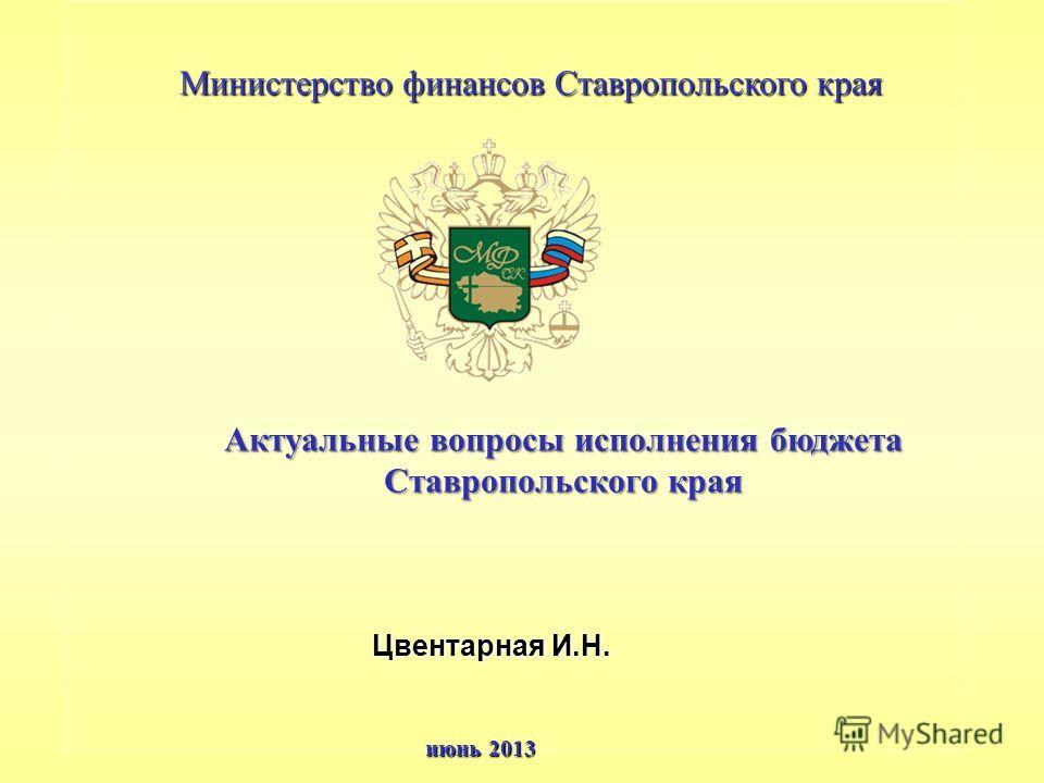 Актуальные вопросы исполнения бюджета Ставропольского края Цвентарная И.Н. июнь 2013 Министерство финансов Ставропольского края