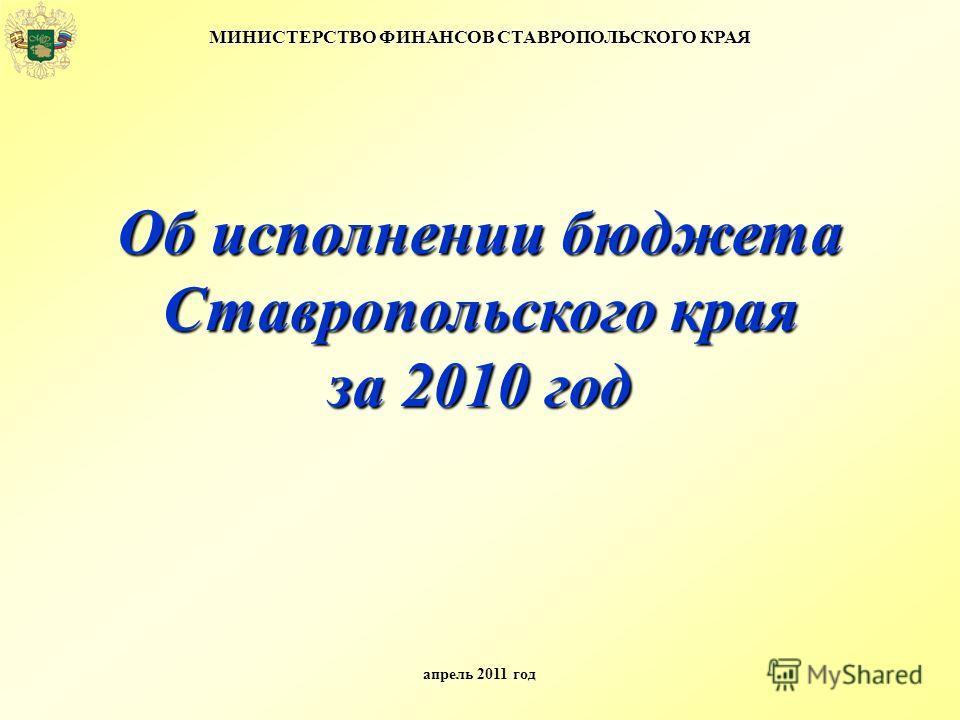 МИНИСТЕРСТВО ФИНАНСОВ СТАВРОПОЛЬСКОГО КРАЯ апрель 2011 год Об исполнении бюджета Ставропольского края за 2010 год