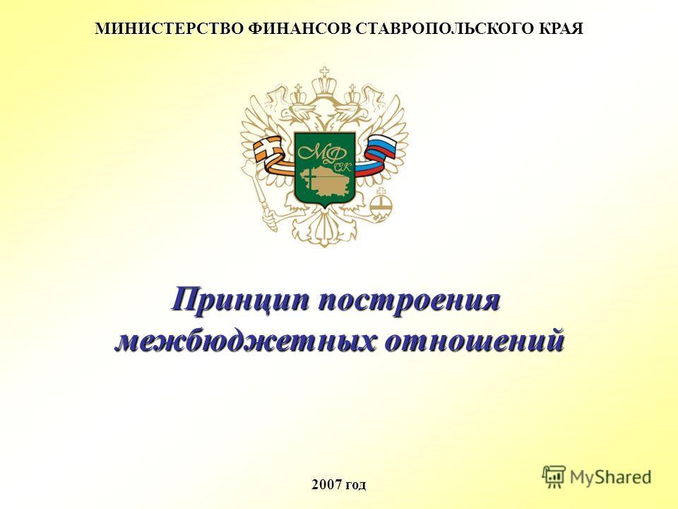 МИНИСТЕРСТВО ФИНАНСОВ СТАВРОПОЛЬСКОГО КРАЯ 2007 год Принцип построения межбюджетных отношений