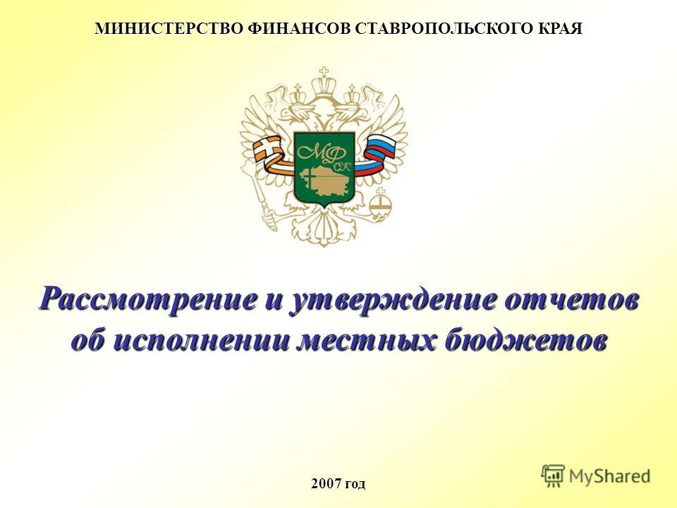 МИНИСТЕРСТВО ФИНАНСОВ СТАВРОПОЛЬСКОГО КРАЯ 2007 год Рассмотрение и утверждение отчетов об исполнении местных бюджетов