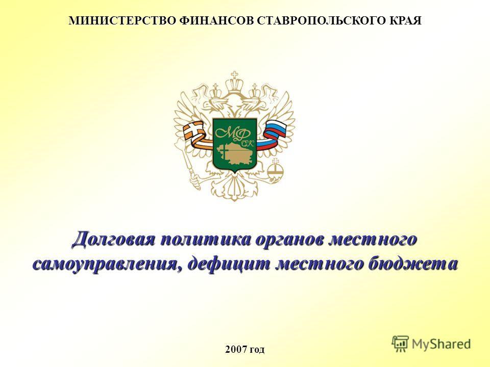 МИНИСТЕРСТВО ФИНАНСОВ СТАВРОПОЛЬСКОГО КРАЯ 2007 год Долговая политика органов местного самоуправления, дефицит местного бюджета