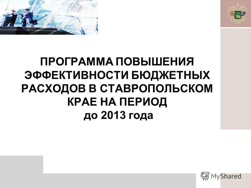 ПРОГРАММА ПОВЫШЕНИЯ ЭФФЕКТИВНОСТИ БЮДЖЕТНЫХ РАСХОДОВ В СТАВРОПОЛЬСКОМ КРАЕ НА ПЕРИОД до 2013 года