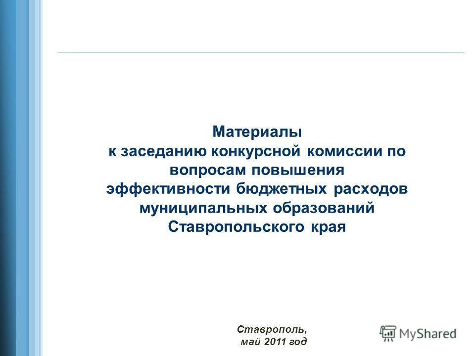 Материалы к заседанию конкурсной комиссии по вопросам повышения эффективности бюджетных расходов муниципальных образований Ставропольского края Ставрополь, май 2011 год