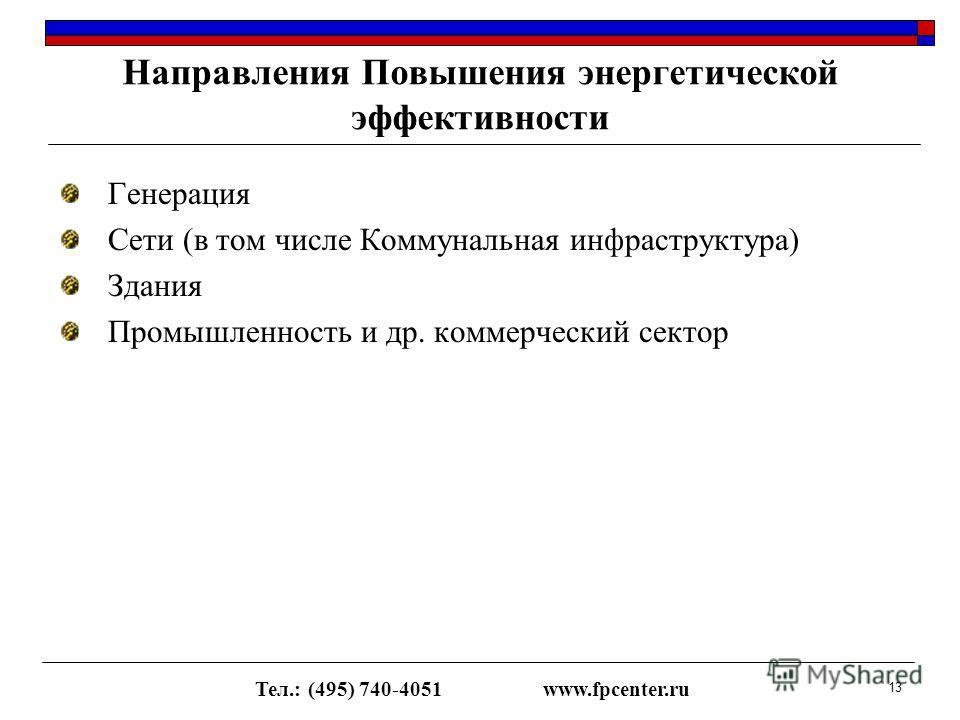 Генерация Сети (в том числе Коммунальная инфраструктура) Здания Промышленность и др. коммерческий сектор Направления Повышения энергетической эффективности Тел.: (495) 740-4051www.fpcenter.ru 13