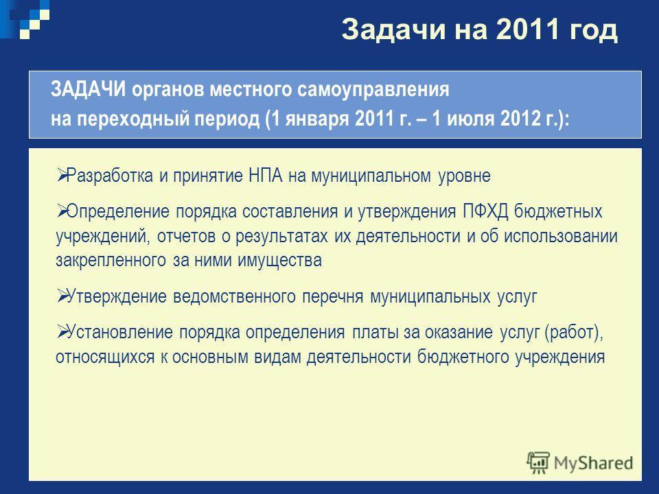 Задачи на 2011 год ЗАДАЧИ органов местного самоуправления на переходный период (1 января 2011 г. – 1 июля 2012 г.): Разработка и принятие НПА на муниципальном уровне Определение порядка составления и утверждения ПФХД бюджетных учреждений, отчетов о р