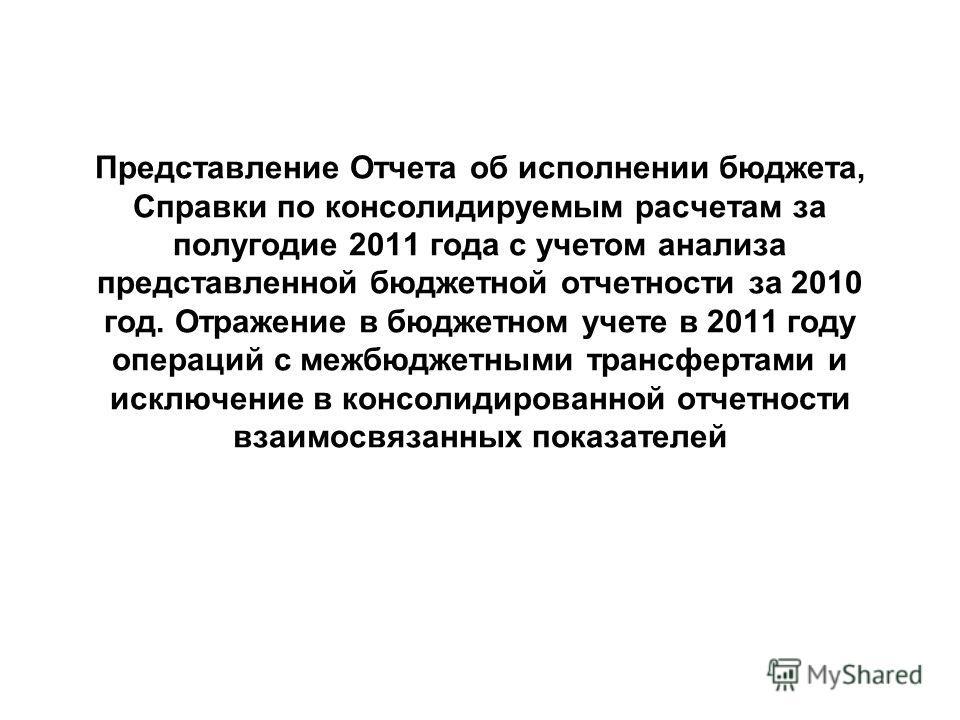 Представление Отчета об исполнении бюджета, Справки по консолидируемым расчетам за полугодие 2011 года с учетом анализа представленной бюджетной отчетности за 2010 год. Отражение в бюджетном учете в 2011 году операций с межбюджетными трансфертами и и