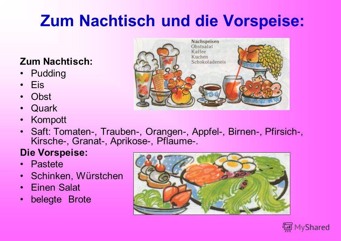 Zum Nachtisch und die Vorspeise: Zum Nachtisch: Pudding Eis Obst Quark Kompott Saft: Tomaten-, Trauben-, Orangen-, Appfel-, Birnen-, Pfirsich-, Kirsche-, Granat-, Aprikose-, Pflaume-. Die Vorspeise: Pastete Schinken, Würstchen Einen Salat belegte Bro