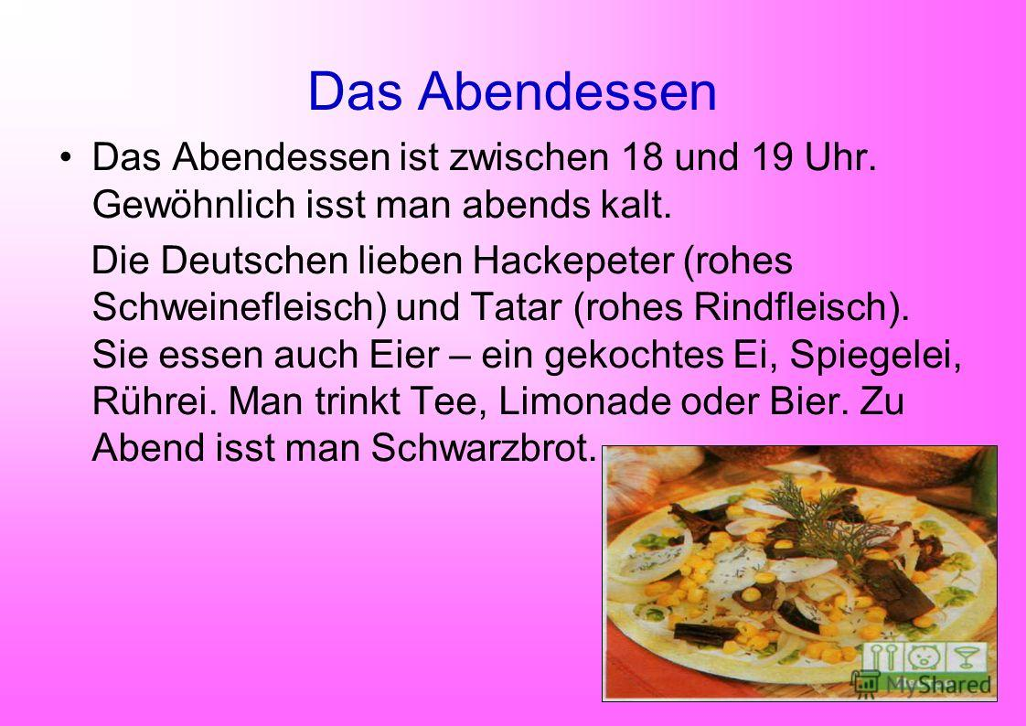 Das Abendessen Das Abendessen ist zwischen 18 und 19 Uhr. Gewöhnlich isst man abends kalt. Die Deutschen lieben Hackepeter (rohes Schweinefleisch) und Tatar (rohes Rindfleisch). Sie essen auch Eier – ein gekochtes Ei, Spiegelei, Rührei. Man trinkt Te