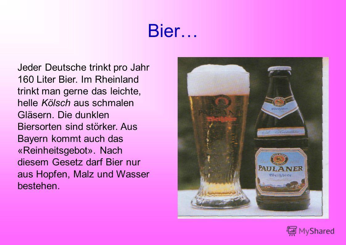 Bier… Jeder Deutsche trinkt pro Jahr 160 Liter Bier. Im Rheinland trinkt man gerne das leichte, helle Kölsch aus schmalen Gläsern. Die dunklen Biersorten sind störker. Aus Bayern kommt auch das «Reinheitsgebot». Nach diesem Gesetz darf Bier nur aus H