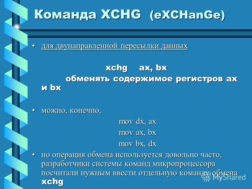 Команда XCHG (eXCHanGe) для двунаправленной пересылки данныхдля двунаправленной пересылки данных xchg ax, bx xchg ax, bx обменять содержимое регистров ax и bx обменять содержимое регистров ax и bx можно, конечно,можно, конечно, mov dx, ax mov ax, bx