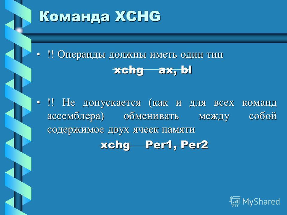 Команда XCHG !! Операнды должны иметь один тип!! Операнды должны иметь один тип xchg ax, bl xchg ax, bl !! Не допускается (как и для всех команд ассемблера) обменивать между собой содержимое двух ячеек памяти!! Не допускается (как и для всех команд а
