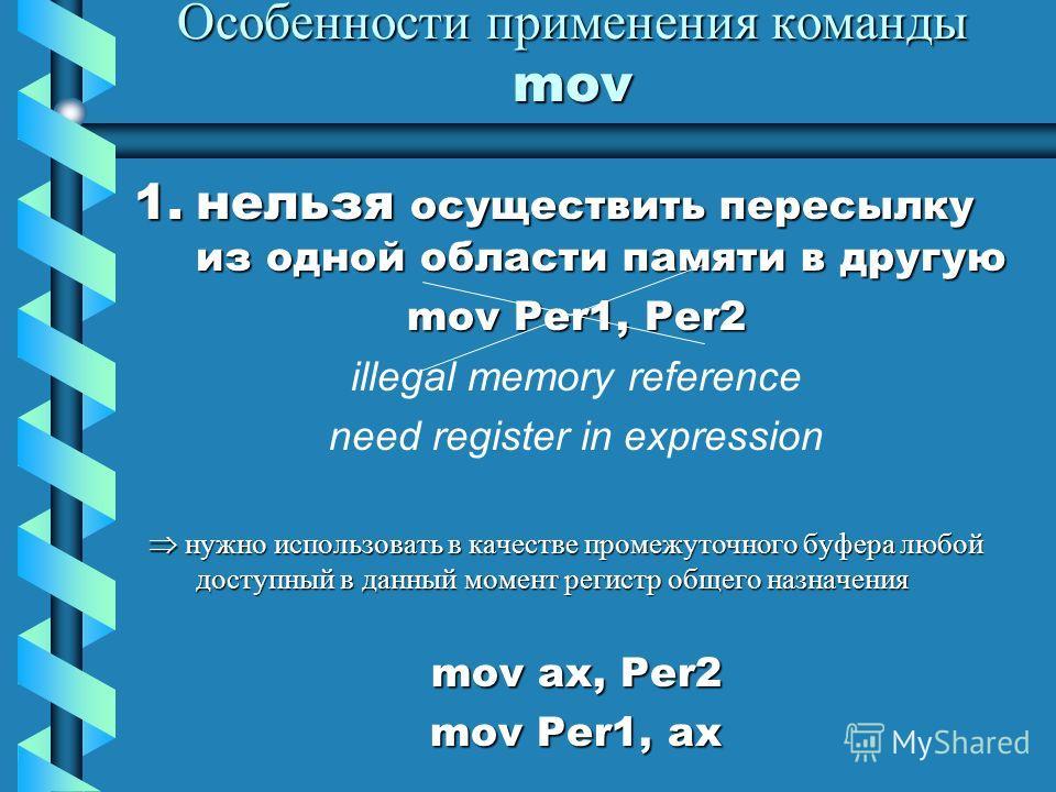 Особенности применения команды mov 1.нельзя осуществить пересылку из одной области памяти в другую mov Per1, Per2 illegal memory reference need register in expression нужно использовать в качестве промежуточного буфера любой доступный в данный момент