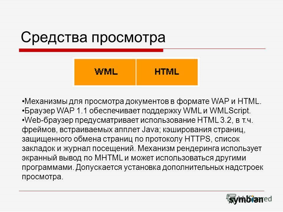 Средства просмотра Механизмы для просмотра документов в формате WAP и HTML. Браузер WAP 1.1 обеспечивает поддержку WML и WMLScript. Web-браузер предусматривает использование HTML 3.2, в т.ч. фреймов, встраиваемых апплет Java; кэширования страниц, защ
