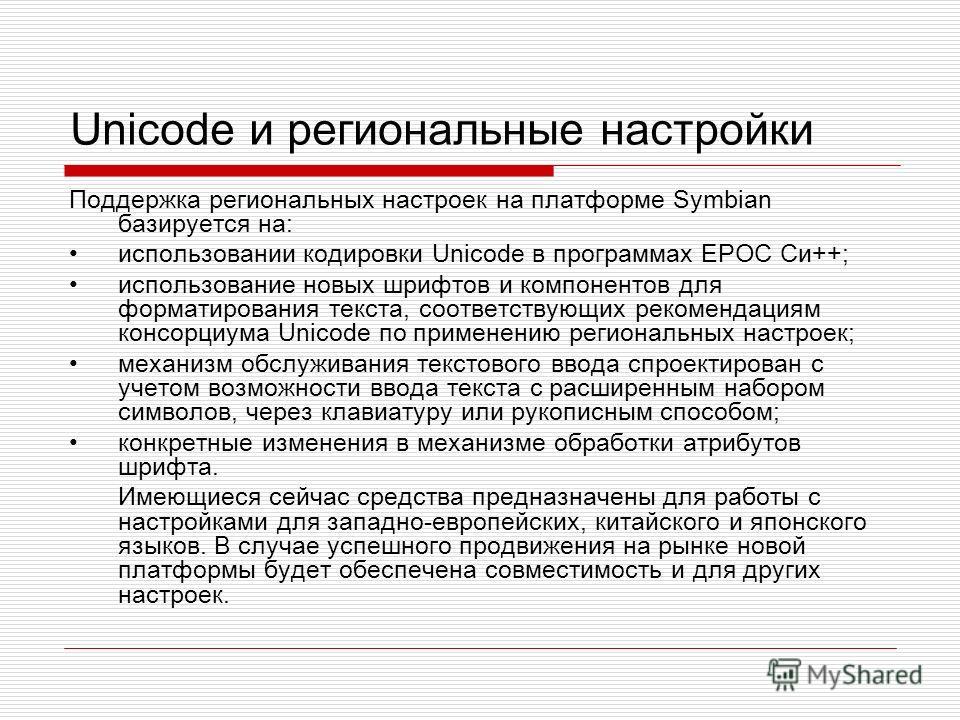 Unicode и региональные настройки Поддержка региональных настроек на платформе Symbian базируется на: использовании кодировки Unicode в программах EPOC Си++; использование новых шрифтов и компонентов для форматирования текста, соответствующих рекоменд