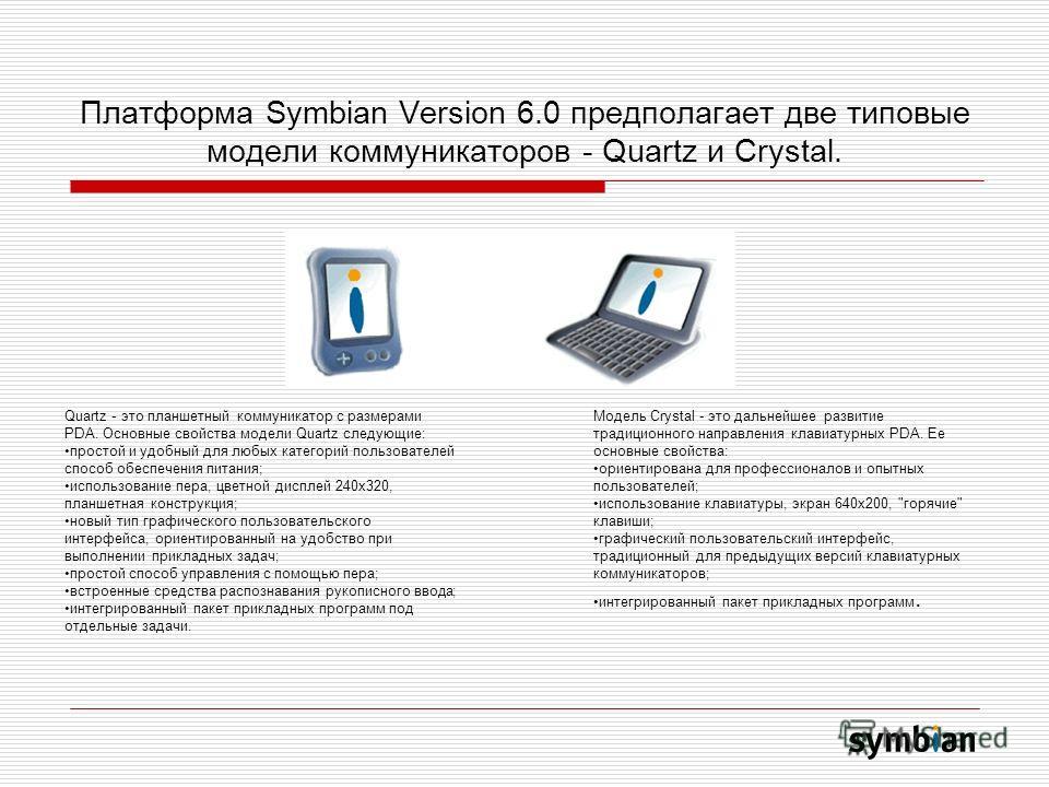Платформа Symbian Version 6.0 предполагает две типовые модели коммуникаторов - Quartz и Crystal. Quartz - это планшетный коммуникатор с размерами PDA. Основные свойства модели Quartz следующие: простой и удобный для любых категорий пользователей спос