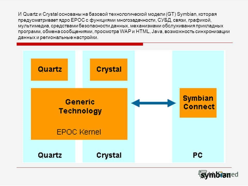 И Quartz и Crystal основаны на базовой технологической модели (GT) Symbian, которая предусматривает ядро EPOC с функциями многозадачности, СУБД, связи, графикой, мультимедиа, средствами безопасности данных, механизмами обслуживания прикладных програм