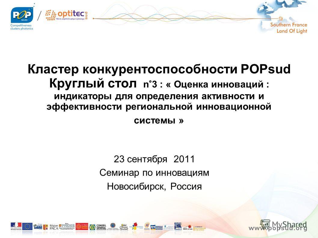 Кластер конкурентоспособности POPsud Круглый стол n°3 : « Оценка инноваций : индикаторы для определения активности и эффективности региональной инновационной системы » 23 сентября 2011 Семинар по инновациям Новосибирск, Россия