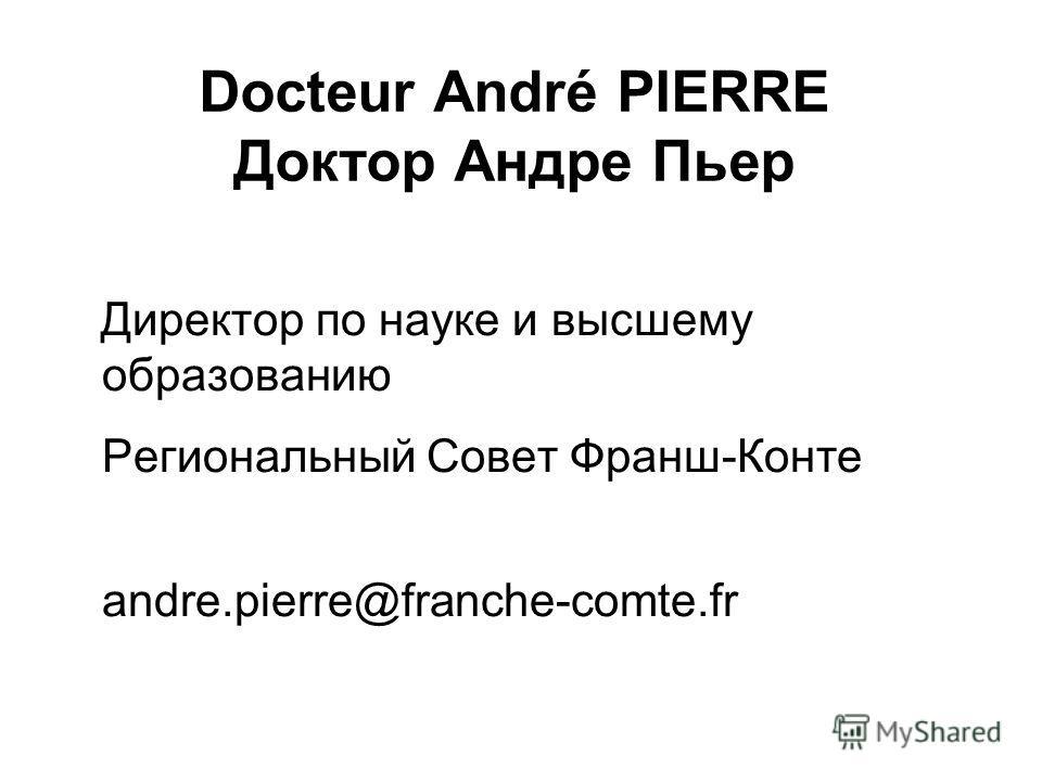 Docteur André PIERRE Доктор Андре Пьер Директор по науке и высшему образованию Региональный Совет Франш-Конте andre.pierre@franche-comte.fr