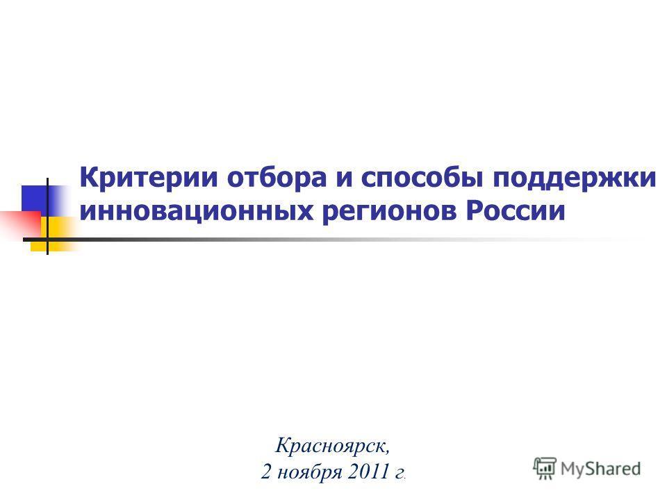 Критерии отбора и способы поддержки инновационных регионов России Красноярск, 2 ноября 2011 г.
