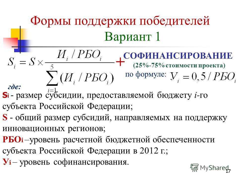 17 Формы поддержки победителей Вариант 1 S i - размер субсидии, предоставляемой бюджету i-го субъекта Российской Федерации; S - общий размер субсидий, направляемых на поддержку инновационных регионов; РБО i –уровень расчетной бюджетной обеспеченности