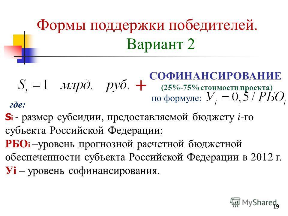 19 Формы поддержки победителей. Вариант 2 S i - размер субсидии, предоставляемой бюджету i-го субъекта Российской Федерации; РБО i –уровень прогнозной расчетной бюджетной обеспеченности субъекта Российской Федерации в 2012 г. Уi – уровень софинансиро