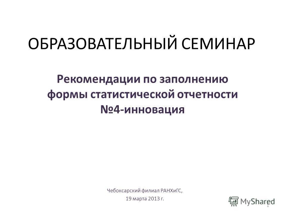 ОБРАЗОВАТЕЛЬНЫЙ СЕМИНАР Рекомендации по заполнению формы статистической отчетности 4-инновация Чебоксарский филиал РАНХиГС, 19 марта 2013 г. 1