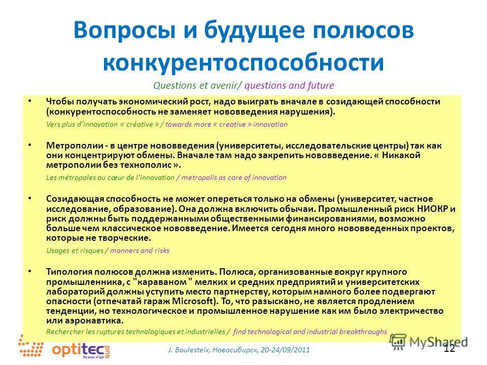 J. Boulesteix, Новосибирск, 20-24/09/2011 12 Вопросы и будущее полюсов конкурентоспособности Чтобы получать экономический рост, надо выиграть вначале в созидающей способности (конкурентоспособность не заменяет нововведения нарушения). Vers plus dinno