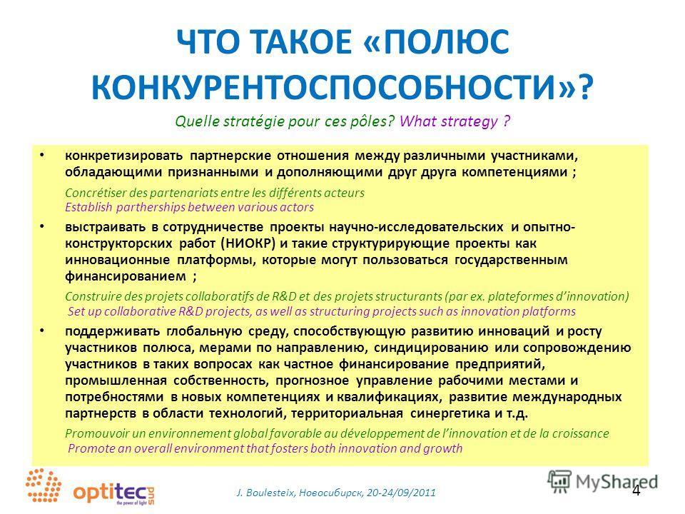 J. Boulesteix, Новосибирск, 20-24/09/2011 4 ЧТО ТАКОЕ «ПОЛЮС КОНКУРЕНТОСПОСОБНОСТИ»? конкретизировать партнерские отношения между различными участниками, обладающими признанными и дополняющими друг друга компетенциями ; Concrétiser des partenariats e