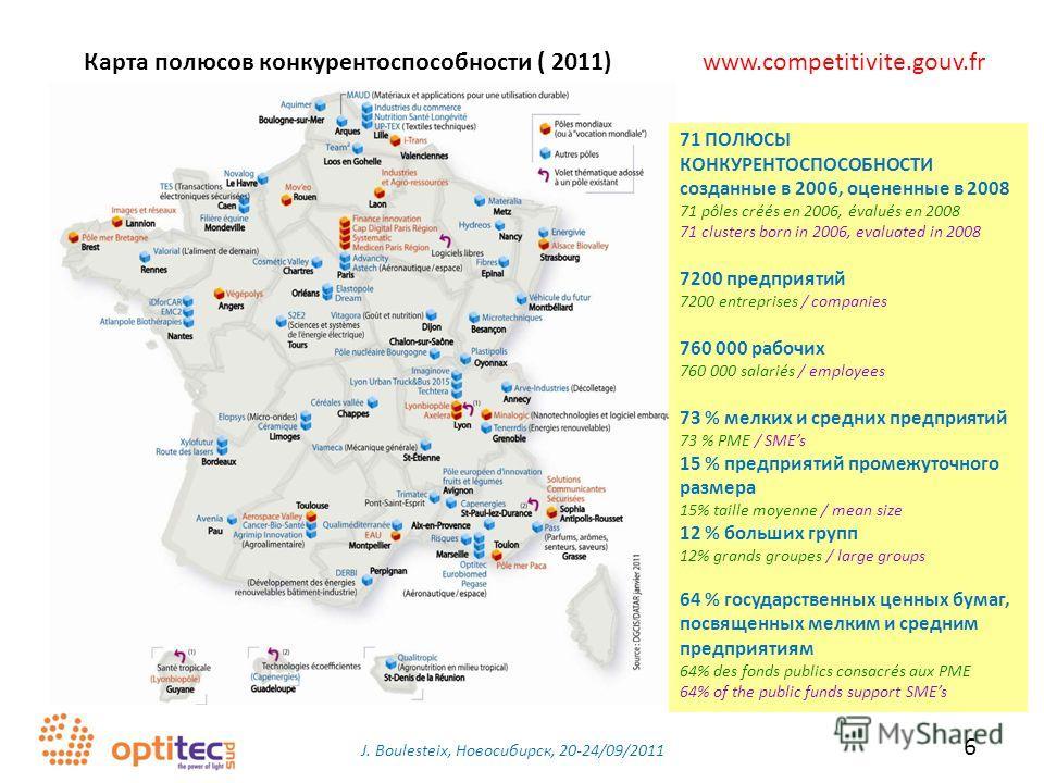 J. Boulesteix, Новосибирск, 20-24/09/2011 6 Карта полюсов конкурентоспособности ( 2011) www.competitivite.gouv.fr 71 ПОЛЮСЫ КОНКУРЕНТОСПОСОБНОСТИ созданные в 2006, оцененные в 2008 71 pôles créés en 2006, évalués en 2008 71 clusters born in 2006, eva