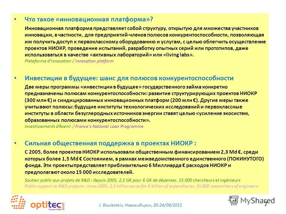 J. Boulesteix, Новосибирск, 20-24/09/2011 7 Что такое «инновационная платформа»? Инновационная платформа представляет собой структуру, открытую для множества участников инновации, в частности, для предприятий-членов полюсов конкурентоспособности, поз