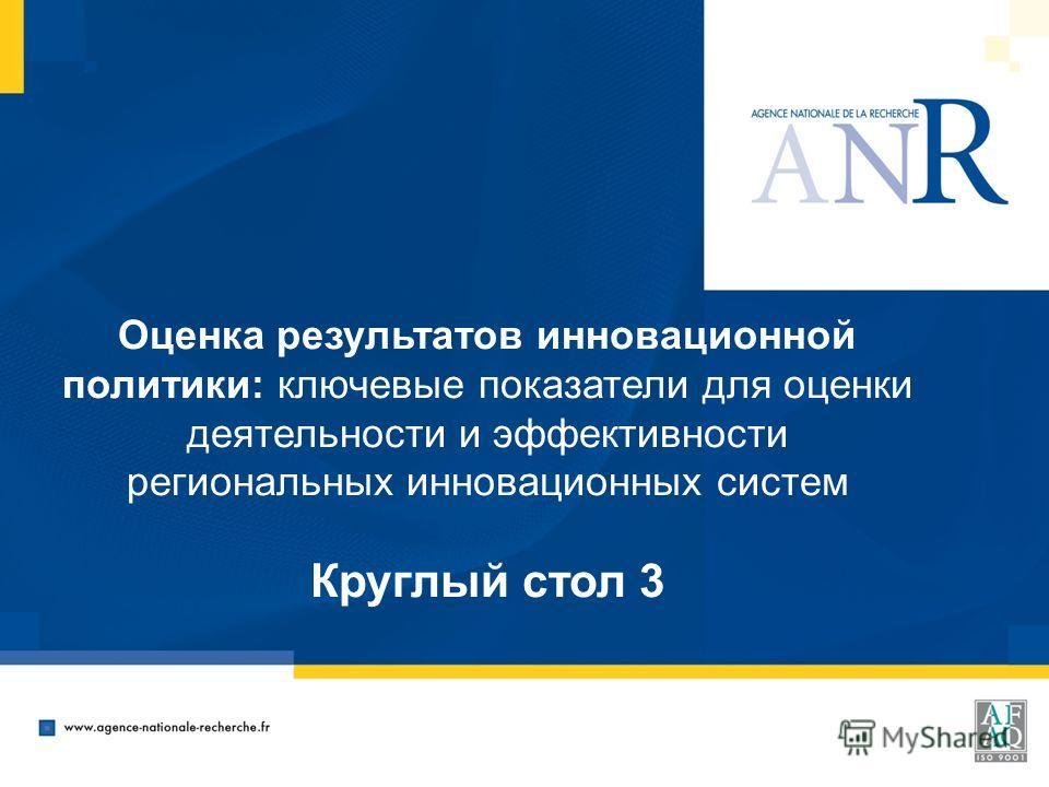 Оценка результатов инновационной политики: ключевые показатели для оценки деятельности и эффективности региональных инновационных систем Круглый стол 3