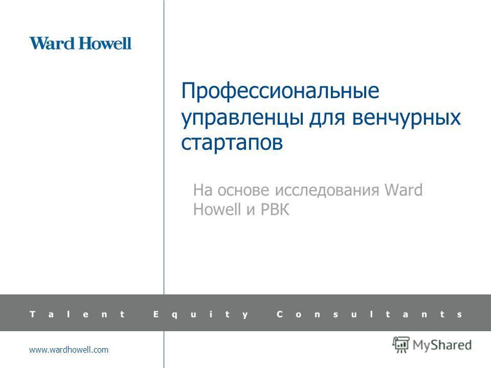 www.wardhowell.com Профессиональные управленцы для венчурных стартапов На основе исследования Ward Howell и РВК