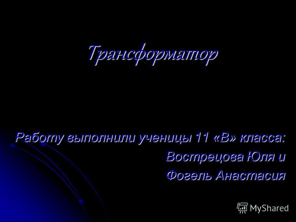 Трансформатор Работу выполнили ученицы 11 «В» класса: Вострецова Юля и Фогель Анастасия