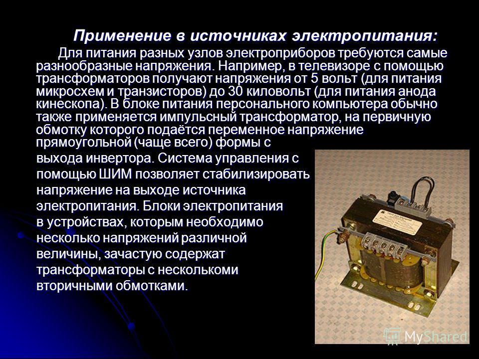 Применение в источниках электропитания: Применение в источниках электропитания: Для питания разных узлов электроприборов требуются самые разнообразные напряжения. Например, в телевизоре с помощью трансформаторов получают напряжения от 5 вольт (для пи