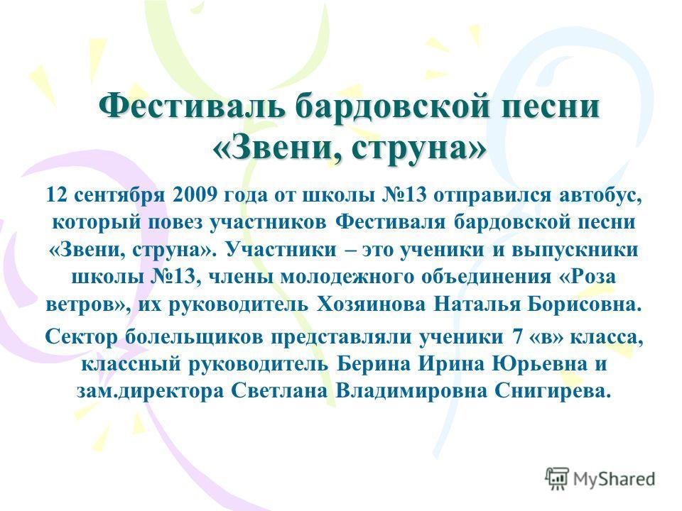 Фестиваль бардовской песни «Звени, струна» 12 сентября 2009 года от школы 13 отправился автобус, который повез участников Фестиваля бардовской песни «Звени, струна». Участники – это ученики и выпускники школы 13, члены молодежного объединения «Роза в