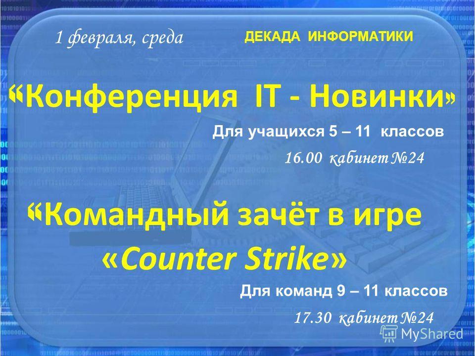 « Конференция IT - Новинки » ДЕКАДА ИНФОРМАТИКИ 1 февраля, среда 16.00 кабинет 24 Для учащихся 5 – 11 классов « Командный зачёт в игре «Сounter Strike» Для команд 9 – 11 классов 17.30 кабинет 24