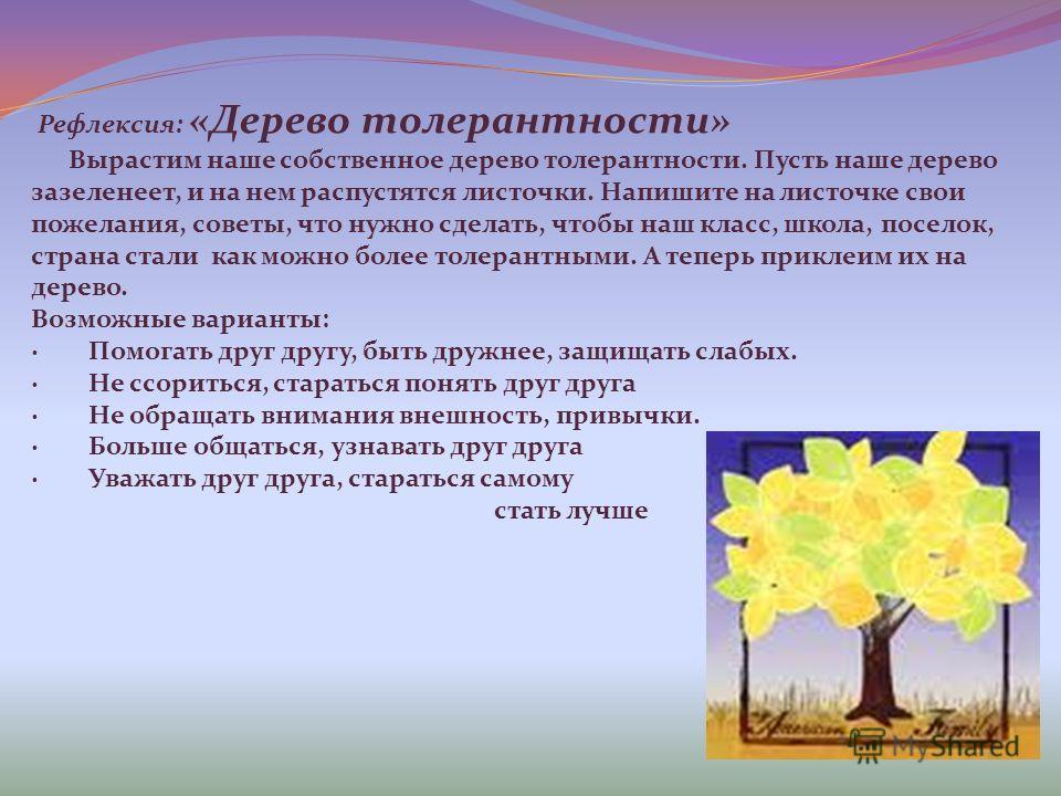 Рефлексия: «Дерево толерантности» Вырастим наше собственное дерево толерантности. Пусть наше дерево зазеленеет, и на нем распустятся листочки. Напишите на листочке свои пожелания, советы, что нужно сделать, чтобы наш класс, школа, поселок, страна ста