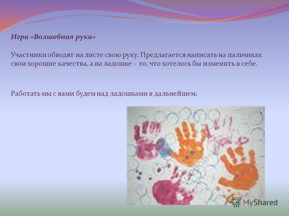 Игра «Волшебная рука» Работать мы с вами будем над ладошками в дальнейшем. Участники обводят на листе свою руку. Предлагается написать на пальчиках свои хорошие качества, а на ладошке – то, что хотелось бы изменить в себе.