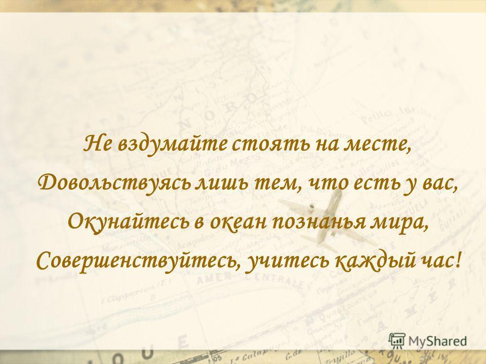 Не вздумайте стоять на месте, Довольствуясь лишь тем, что есть у вас, Окунайтесь в океан познанья мира, Совершенствуйтесь, учитесь каждый час!