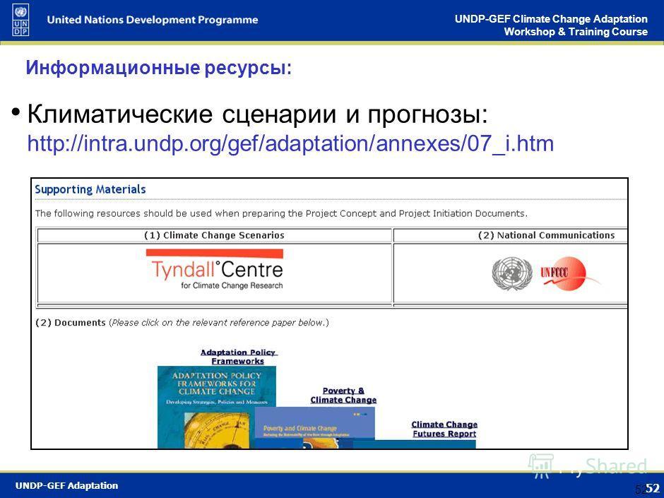 UNDP-GEF Adaptation 51 UNDP-GEF Climate Change Adaptation Workshop & Training Course 51 Информационные ресурсы: Вебсайт ПРООН по адаптации http://www.undp.org/climatechange/adapt/index.html Угрозы и воздействия изменения климата: http://www.undp.org/