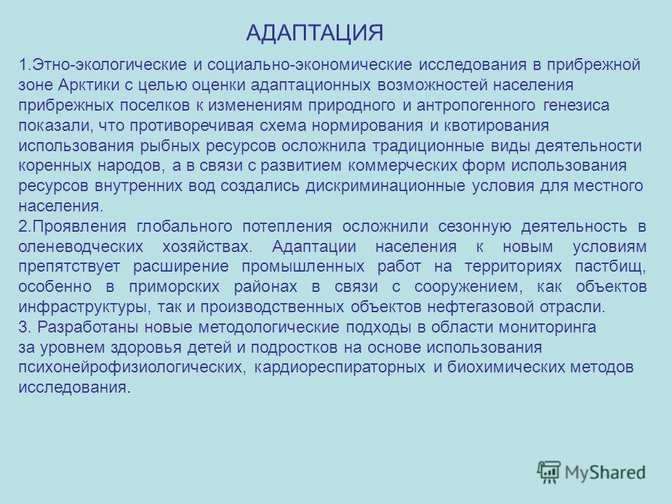 1.Этно-экологические и социально-экономические исследования в прибрежной зоне Арктики с целью оценки адаптационных возможностей населения прибрежных поселков к изменениям природного и антропогенного генезиса показали, что противоречивая схема нормиро