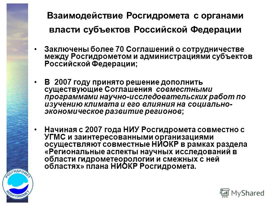 Взаимодействие Росгидромета с органами власти субъектов Российской Федерации Заключены более 70 Соглашений о сотрудничестве между Росгидрометом и администрациями субъектов Российской Федерации; В 2007 году принято решение дополнить существующие Согла