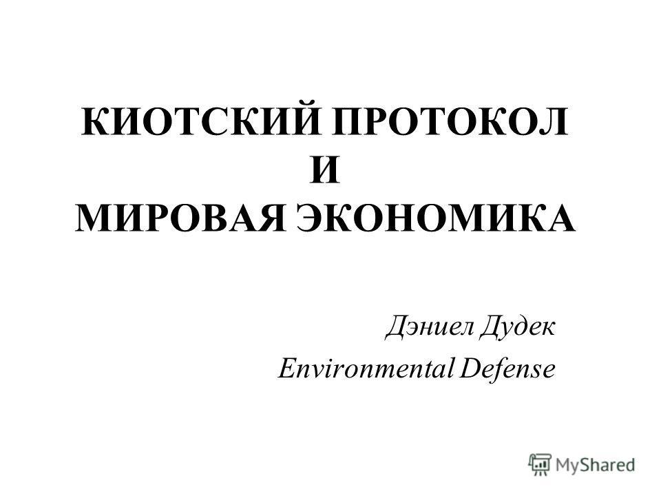 КИОТСКИЙ ПРОТОКОЛ И МИРОВАЯ ЭКОНОМИКА Дэниел Дудек Environmental Defense
