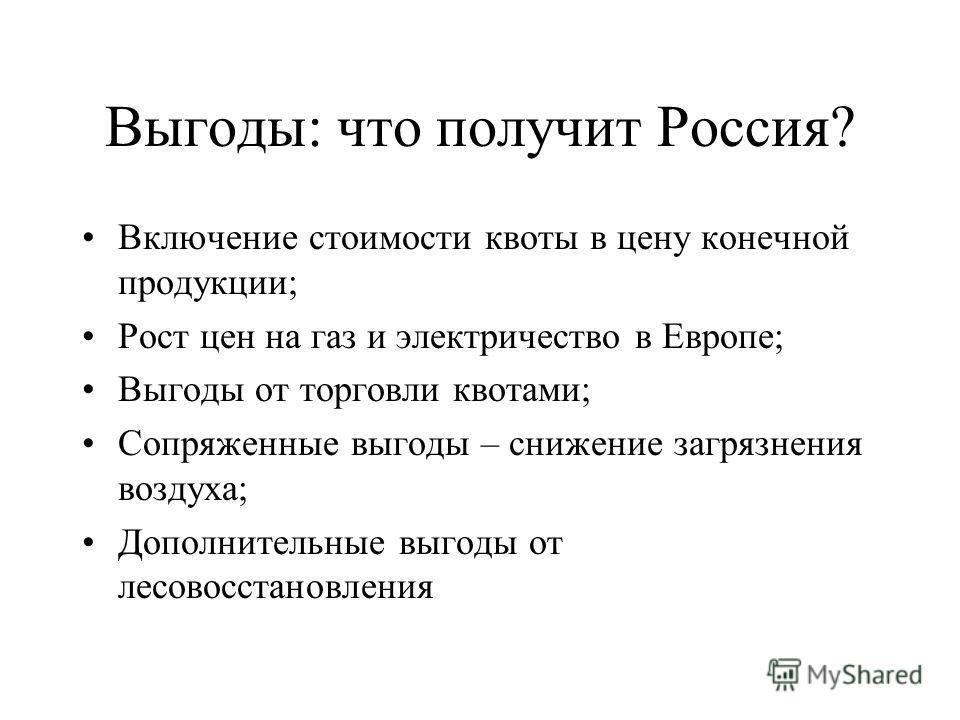 Выгоды: что получит Россия? Включение стоимости квоты в цену конечной продукции; Рост цен на газ и электричество в Европе; Выгоды от торговли квотами; Сопряженные выгоды – снижение загрязнения воздуха; Дополнительные выгоды от лесовосстановления