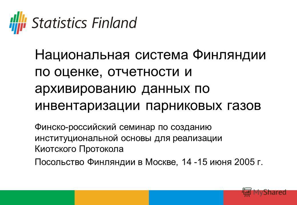 Национальная система Финляндии по оценке, отчетности и архивированию данных по инвентаризации парниковых газов Финско-российский семинар по созданию институциональной основы для реализации Киотского Протокола Посольство Финляндии в Москве, 14 -15 июн