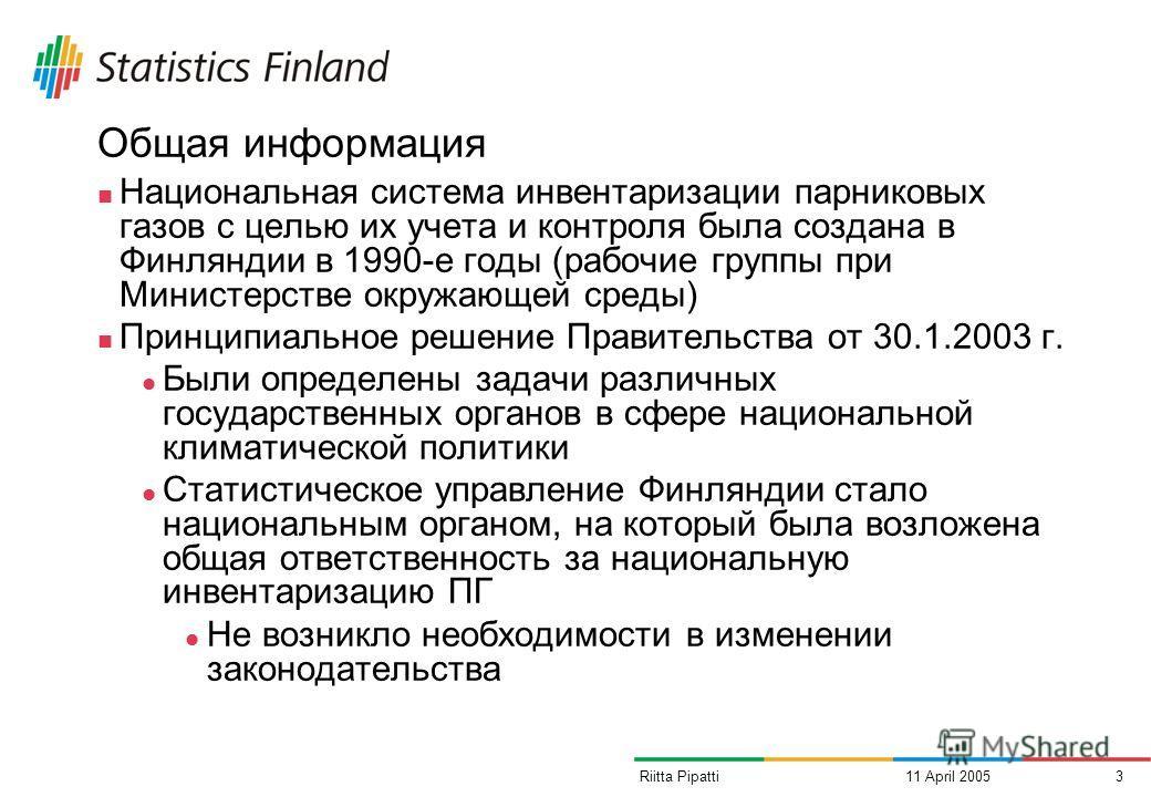 11 April 20053Riitta Pipatti Общая информация Национальная система инвентаризации парниковых газов с целью их учета и контроля была создана в Финляндии в 1990-е годы (рабочие группы при Министерстве окружающей среды) Принципиальное решение Правительс