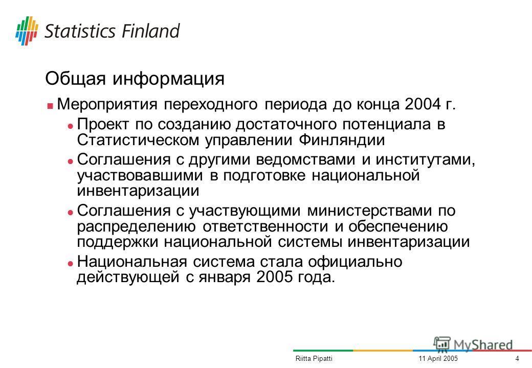11 April 20054Riitta Pipatti Общая информация Мероприятия переходного периода до конца 2004 г. Проект по созданию достаточного потенциала в Статистическом управлении Финляндии Соглашения с другими ведомствами и институтами, участвовавшими в подготовк