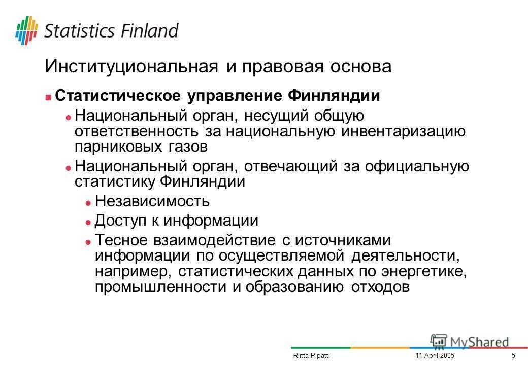 11 April 20055Riitta Pipatti Институциональная и правовая основа Статистическое управление Финляндии Национальный орган, несущий общую ответственность за национальную инвентаризацию парниковых газов Национальный орган, отвечающий за официальную стати